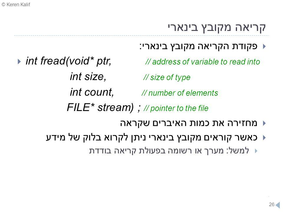 קריאה מקובץ בינארי פקודת הקריאה מקובץ בינארי: int fread(void* ptr, // address of variable to read into.