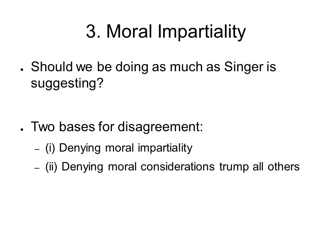 3. Moral Impartiality Should we be doing as much as Singer is suggesting Two bases for disagreement: