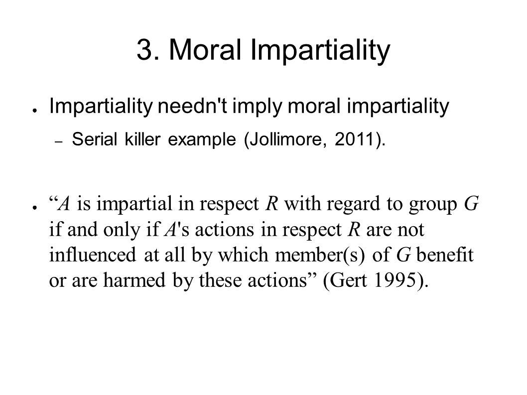 3. Moral Impartiality Impartiality needn t imply moral impartiality