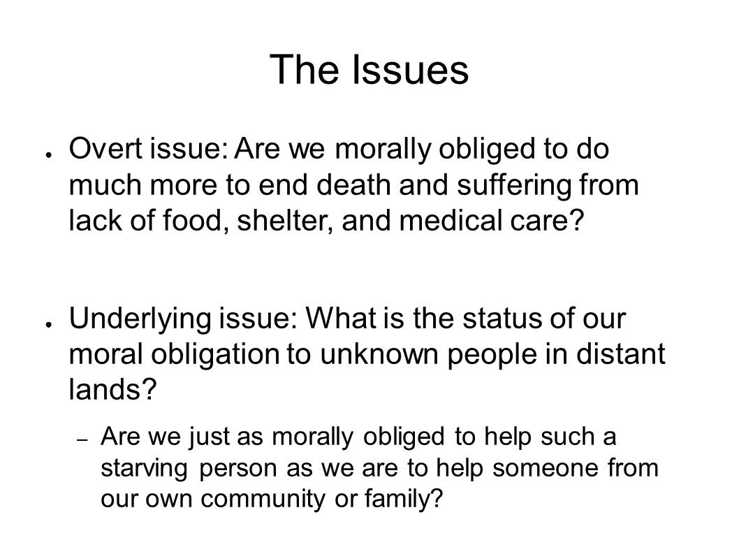 The Issues Overt issue: Are we morally obliged to do much more to end death and suffering from lack of food, shelter, and medical care