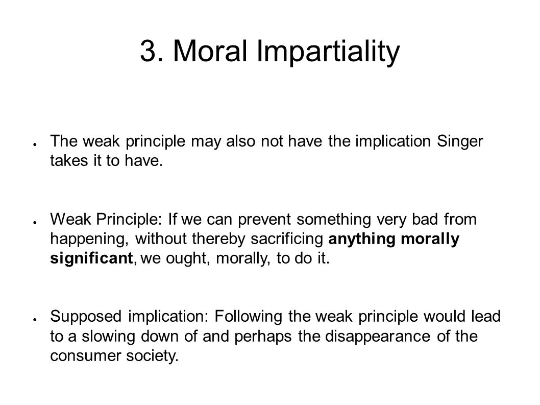 3. Moral Impartiality The weak principle may also not have the implication Singer takes it to have.