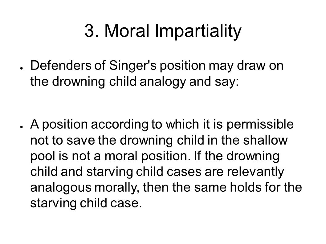 3. Moral Impartiality Defenders of Singer s position may draw on the drowning child analogy and say: