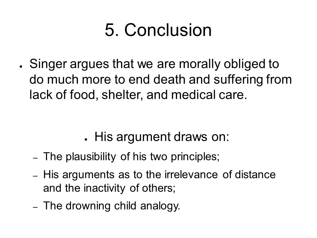 5. Conclusion Singer argues that we are morally obliged to do much more to end death and suffering from lack of food, shelter, and medical care.