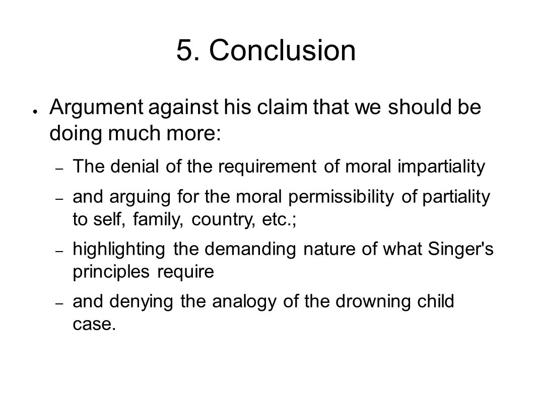 5. Conclusion Argument against his claim that we should be doing much more: The denial of the requirement of moral impartiality.