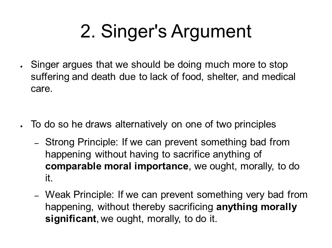 2. Singer s Argument Singer argues that we should be doing much more to stop suffering and death due to lack of food, shelter, and medical care.