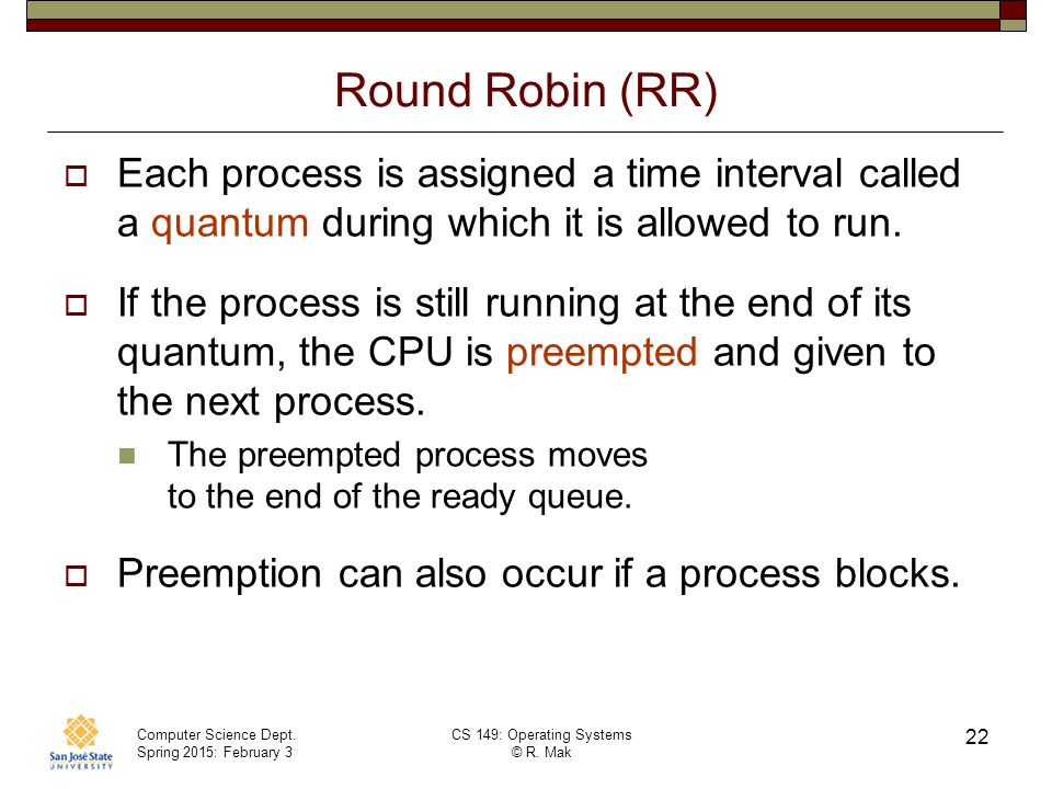 Round Robin (RR) Each process is assigned a time interval called a quantum during which it is allowed to run.
