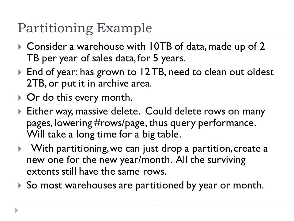 Partitioning Example Consider a warehouse with 10TB of data, made up of 2 TB per year of sales data, for 5 years.