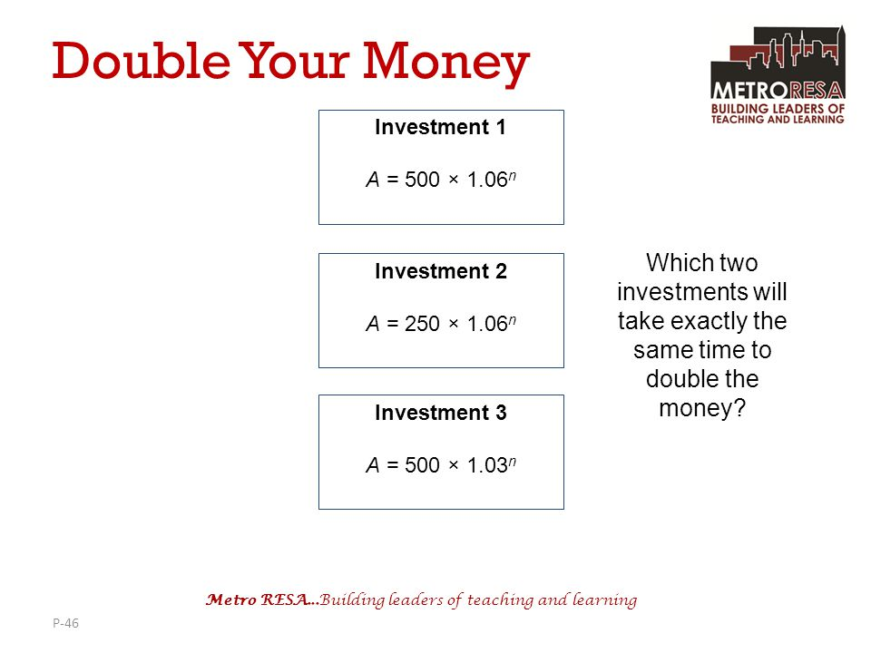 Double Your Money Investment 1. A = 500 × 1.06n. Which two investments will take exactly the same time to double the money