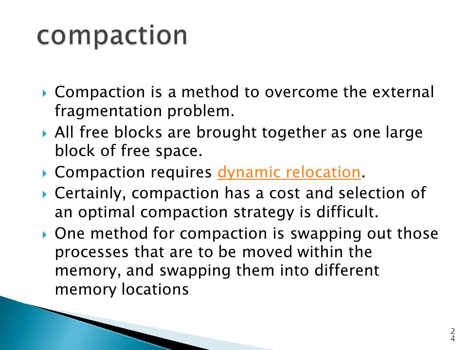 compaction Compaction is a method to overcome the external fragmentation problem.