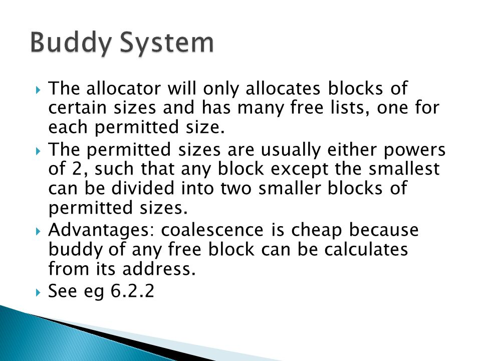 Buddy System The allocator will only allocates blocks of certain sizes and has many free lists, one for each permitted size.