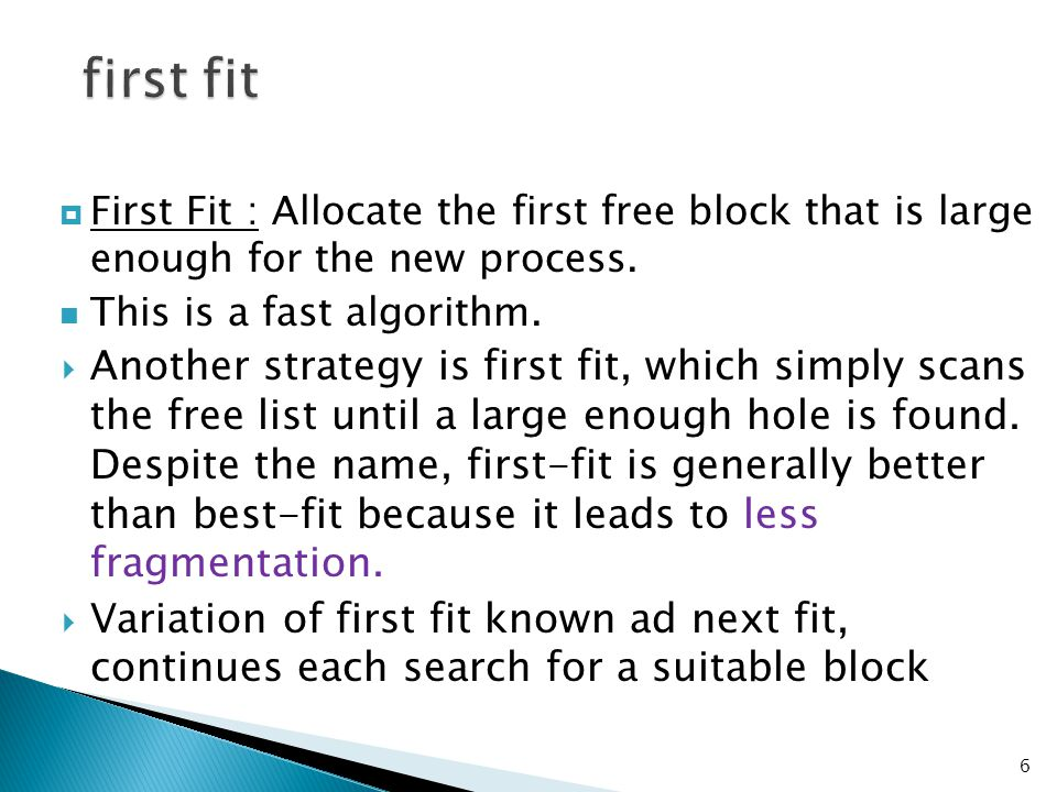first fit First Fit : Allocate the first free block that is large enough for the new process. This is a fast algorithm.