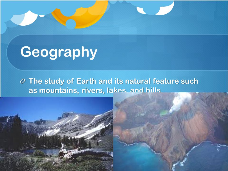 Geography The study of Earth and its natural feature such as mountains, rivers, lakes, and hills.