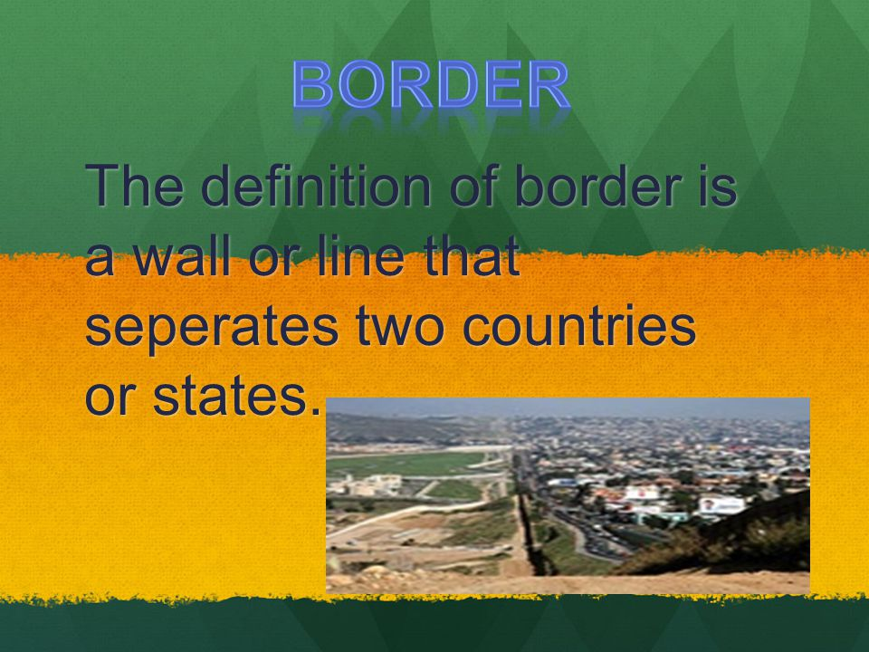 BORDER The definition of border is a wall or line that seperates two countries or states.