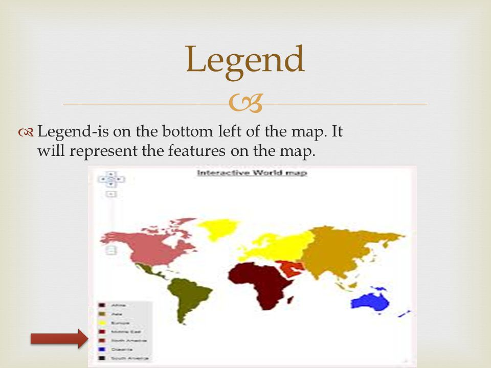 Legend Legend-is on the bottom left of the map. It will represent the features on the map.
