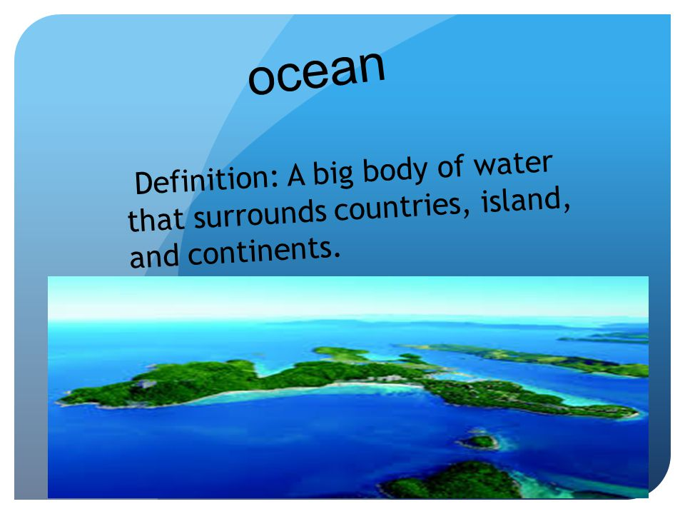 ocean Definition: A big body of water that surrounds countries, island, and continents.