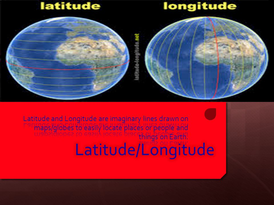 Latitude and Longitude are imaginary lines drawn on maps/globes to easily locate places or people and things on Earth.