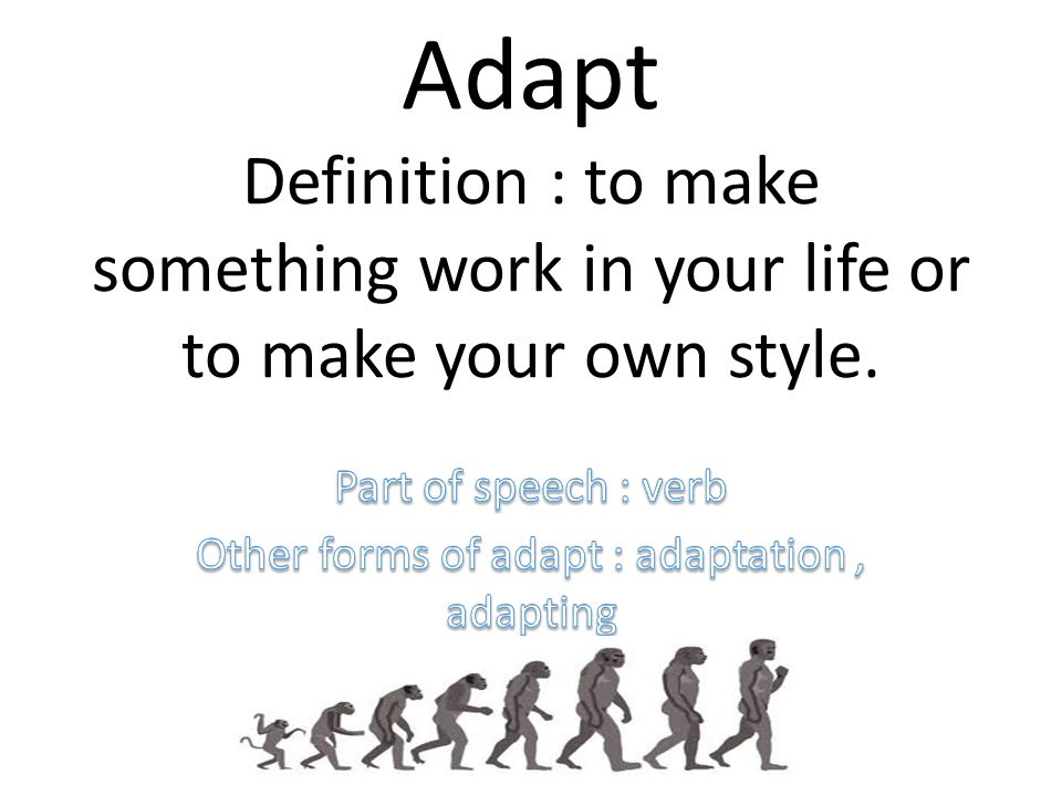 Part of speech : verb Other forms of adapt : adaptation , adapting