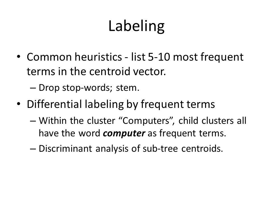 Labeling Common heuristics - list 5-10 most frequent terms in the centroid vector. Drop stop-words; stem.