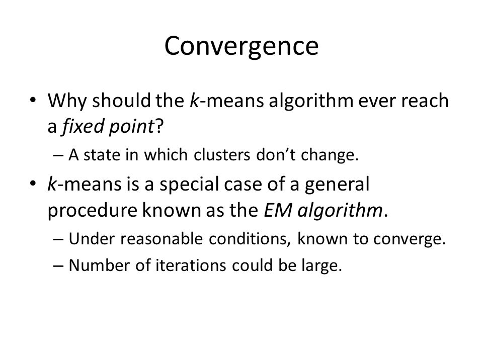 Convergence Why should the k-means algorithm ever reach a fixed point