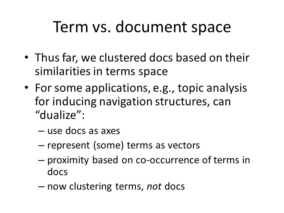 Term vs. document space Thus far, we clustered docs based on their similarities in terms space.