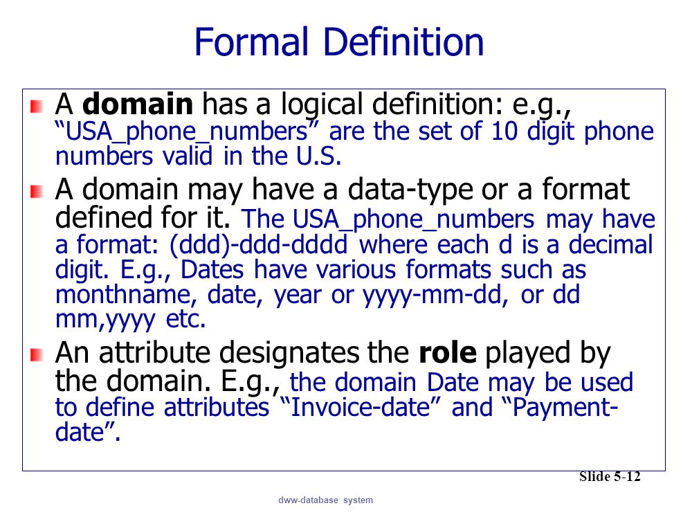 Formal Definition A domain has a logical definition: e.g., USA_phone_numbers are the set of 10 digit phone numbers valid in the U.S.