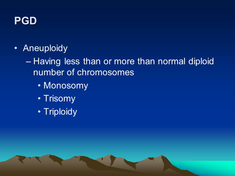 PGD Aneuploidy. Having less than or more than normal diploid number of chromosomes. Monosomy. Trisomy.