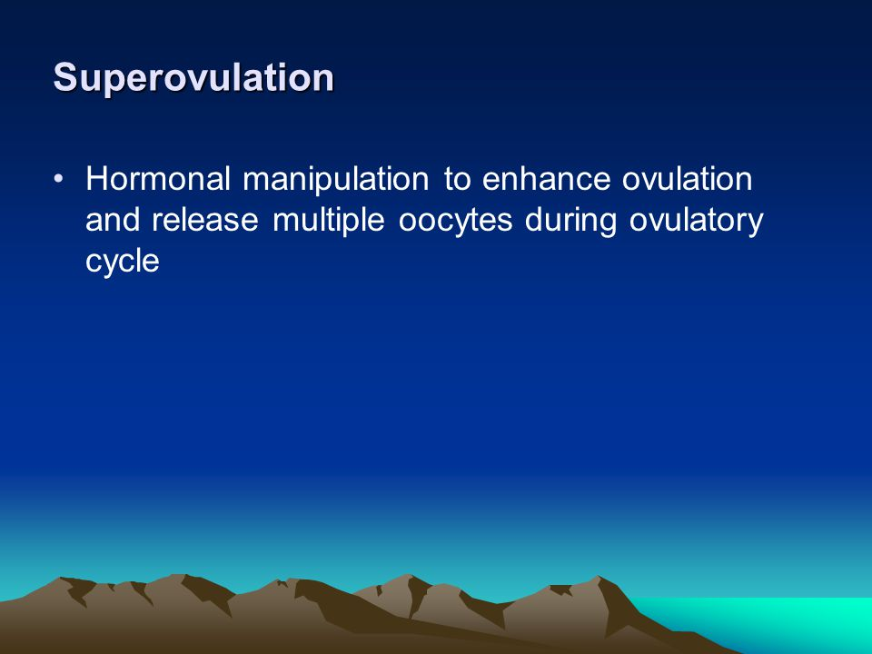 Superovulation Hormonal manipulation to enhance ovulation and release multiple oocytes during ovulatory cycle.