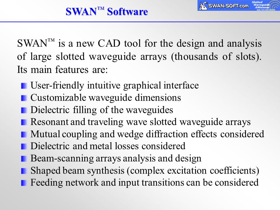 SWAN™ Software SWAN™ is a new CAD tool for the design and analysis of large slotted waveguide arrays (thousands of slots). Its main features are: