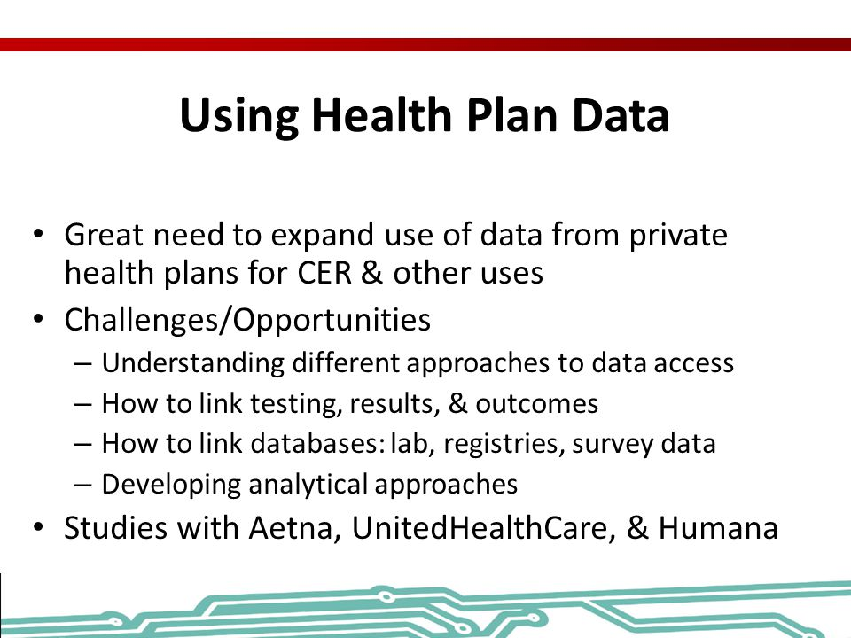 Using Health Plan Data Great need to expand use of data from private health plans for CER & other uses.