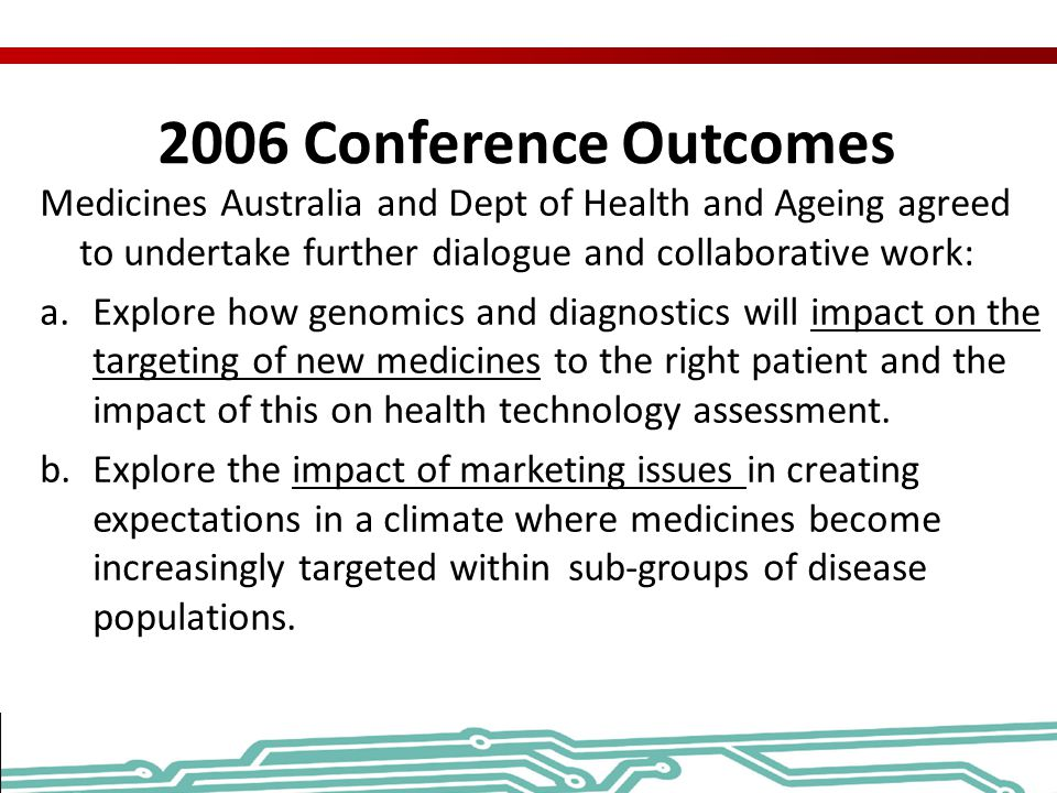 2006 Conference Outcomes Medicines Australia and Dept of Health and Ageing agreed to undertake further dialogue and collaborative work:
