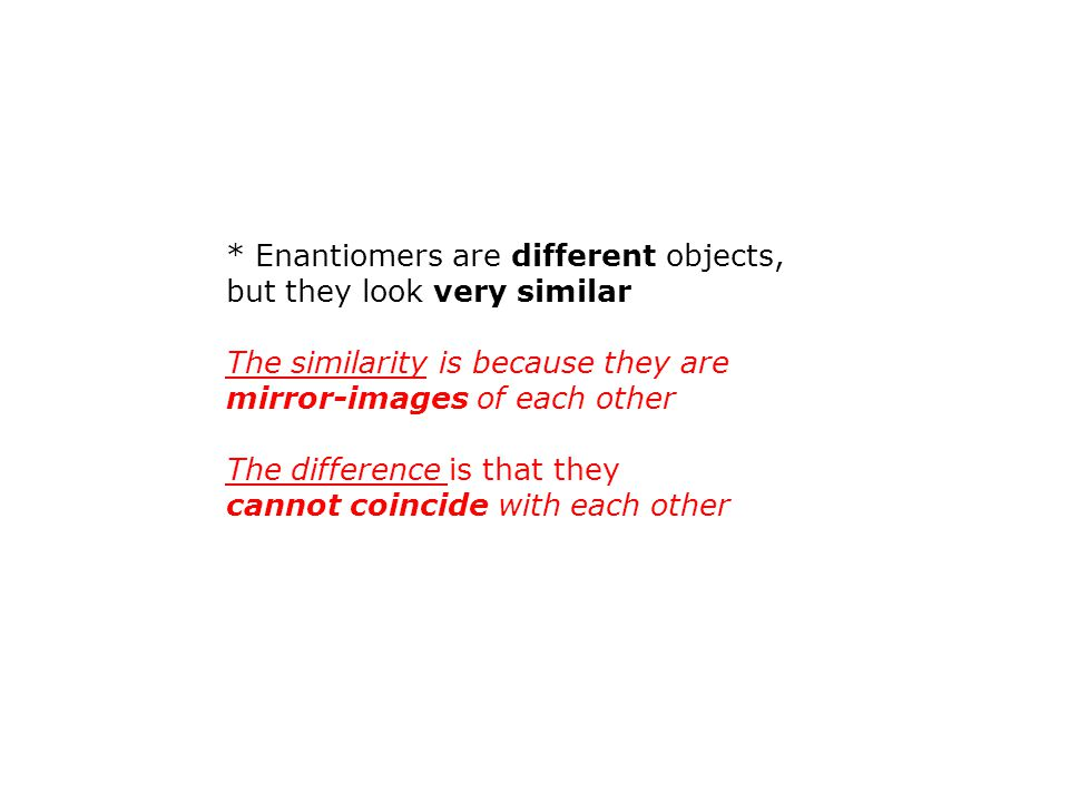 * Enantiomers are different objects,