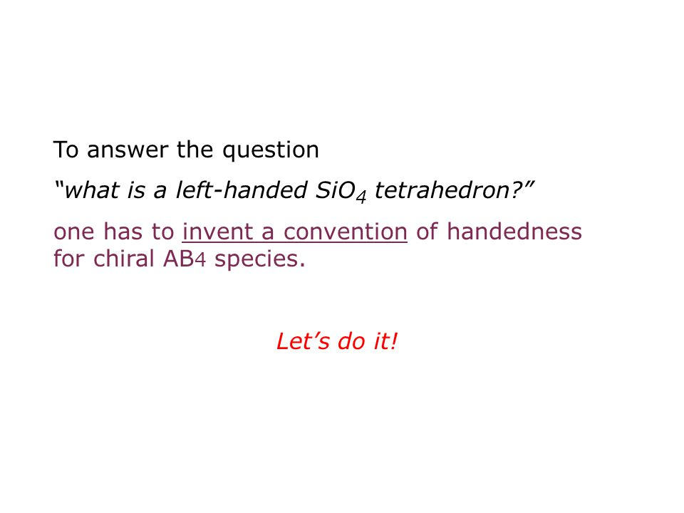 To answer the question what is a left-handed SiO4 tetrahedron one has to invent a convention of handedness for chiral AB4 species.