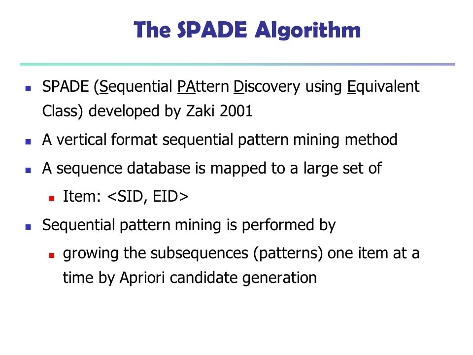 The SPADE Algorithm SPADE (Sequential PAttern Discovery using Equivalent Class) developed by Zaki 2001.