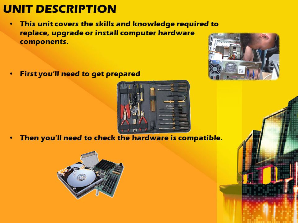 UNIT DESCRIPTION This unit covers the skills and knowledge required to replace, upgrade or install computer hardware components.