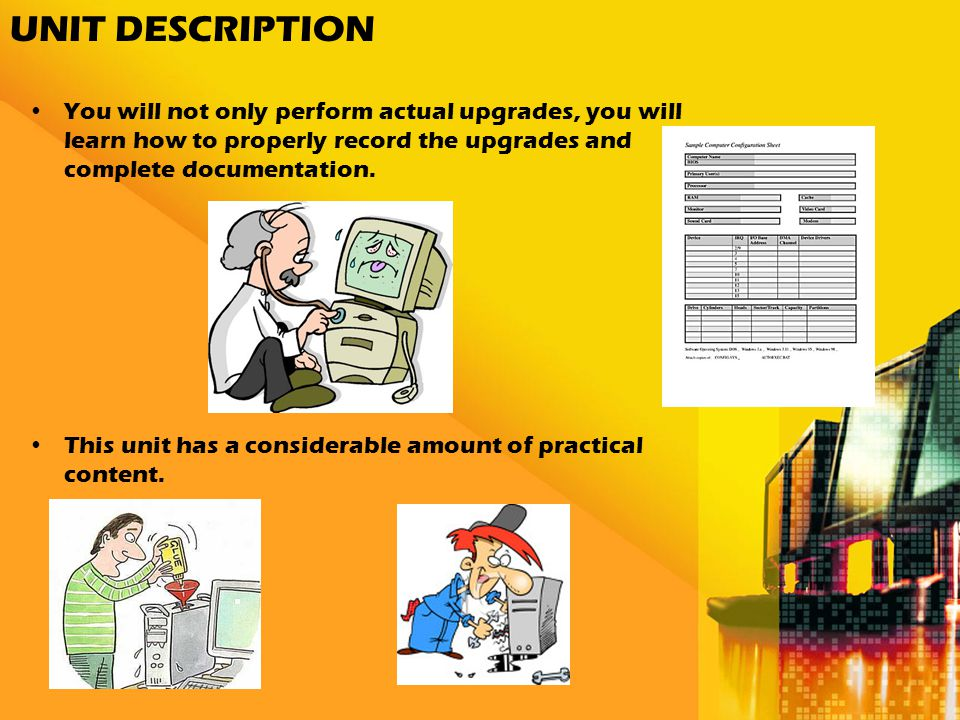UNIT DESCRIPTION You will not only perform actual upgrades, you will learn how to properly record the upgrades and complete documentation.