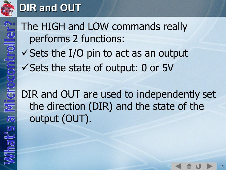 DIR and OUT The HIGH and LOW commands really performs 2 functions: Sets the I/O pin to act as an output.