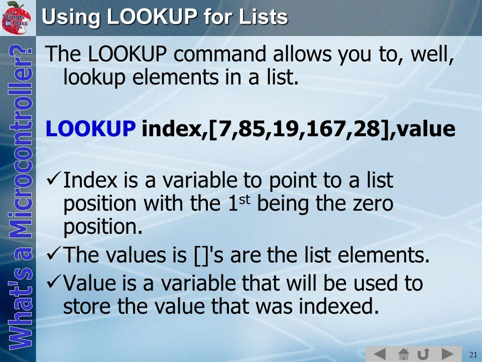Using LOOKUP for Lists The LOOKUP command allows you to, well, lookup elements in a list. LOOKUP index,[7,85,19,167,28],value.