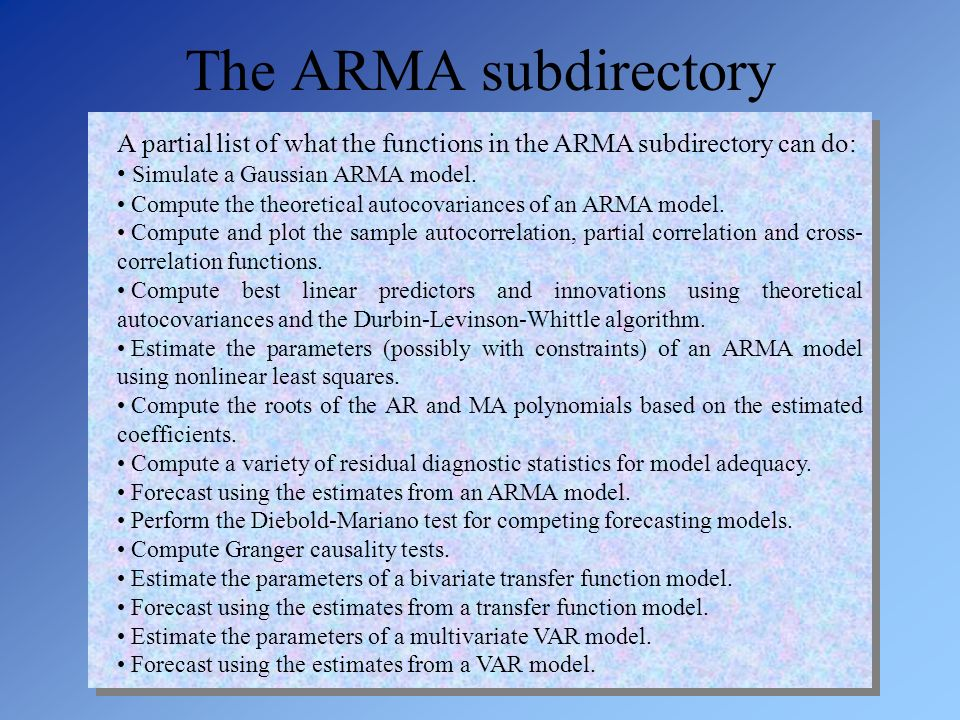 The ARMA subdirectory A partial list of what the functions in the ARMA subdirectory can do: Simulate a Gaussian ARMA model.