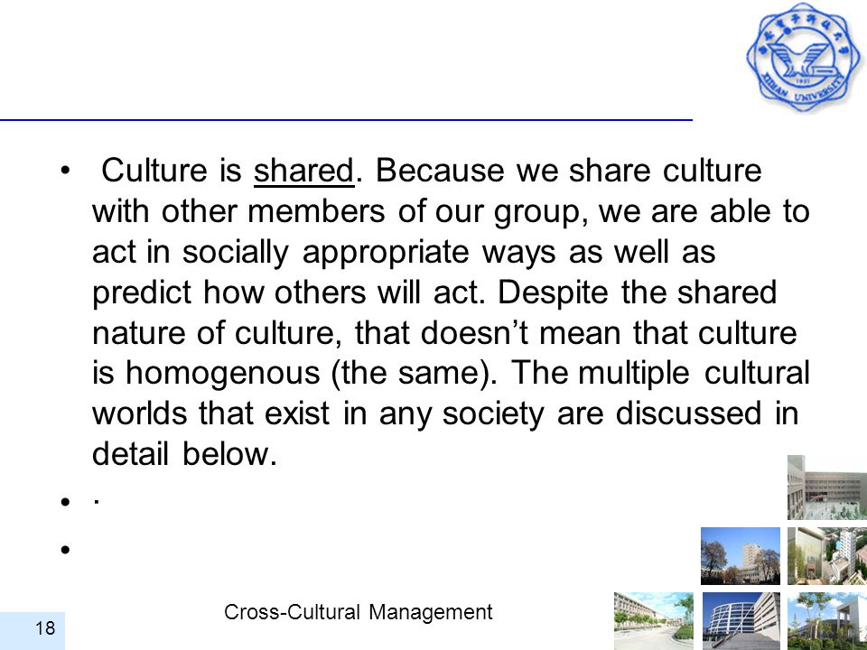 Culture is shared. Because we share culture with other members of our group, we are able to act in socially appropriate ways as well as predict how others will act. Despite the shared nature of culture, that doesn't mean that culture is homogenous (the same). The multiple cultural worlds that exist in any society are discussed in detail below.