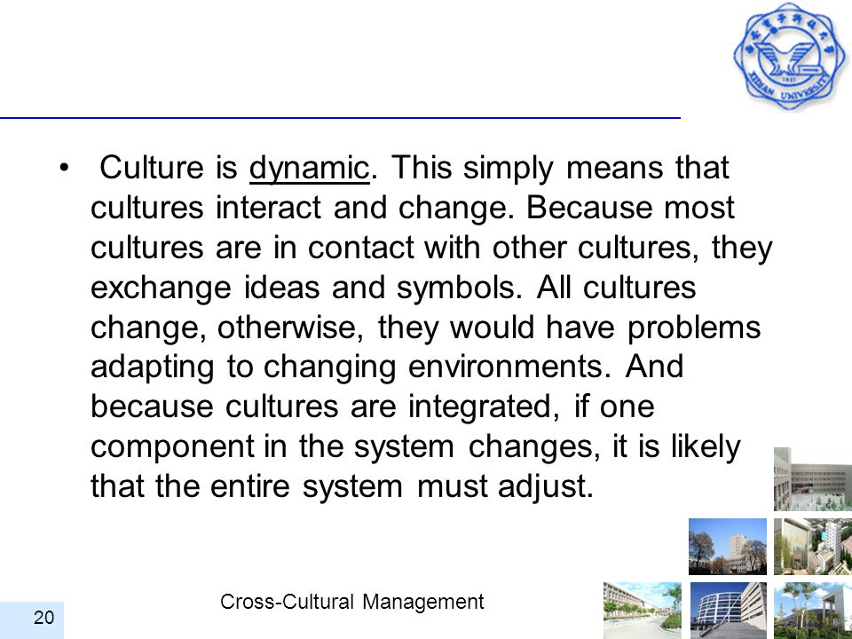 Culture is dynamic. This simply means that cultures interact and change.