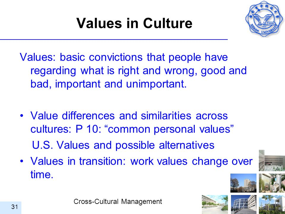Values in Culture Values: basic convictions that people have regarding what is right and wrong, good and bad, important and unimportant.