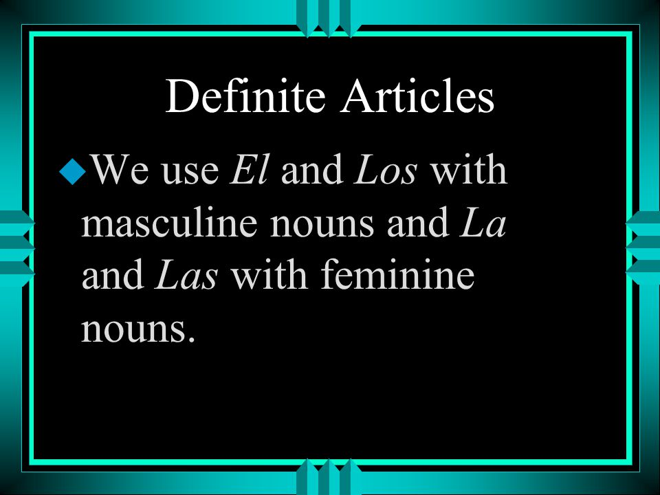 Definite Articles We use El and Los with masculine nouns and La and Las with feminine nouns.