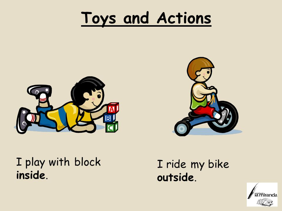 Toys and Actions I play with block inside. I ride my bike outside.
