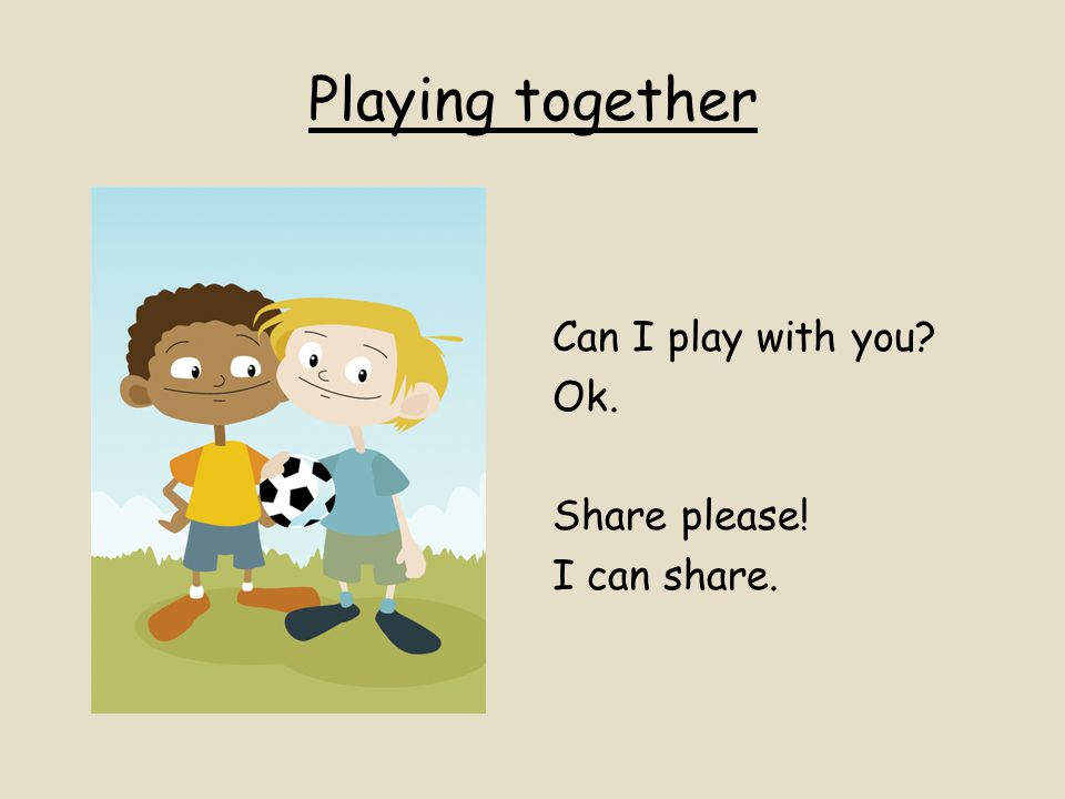 Playing together Can I play with you Ok. Share please! I can share.