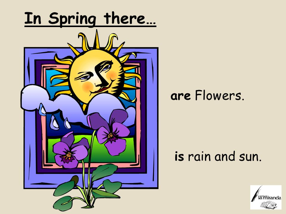 In Spring there… are Flowers. is rain and sun.