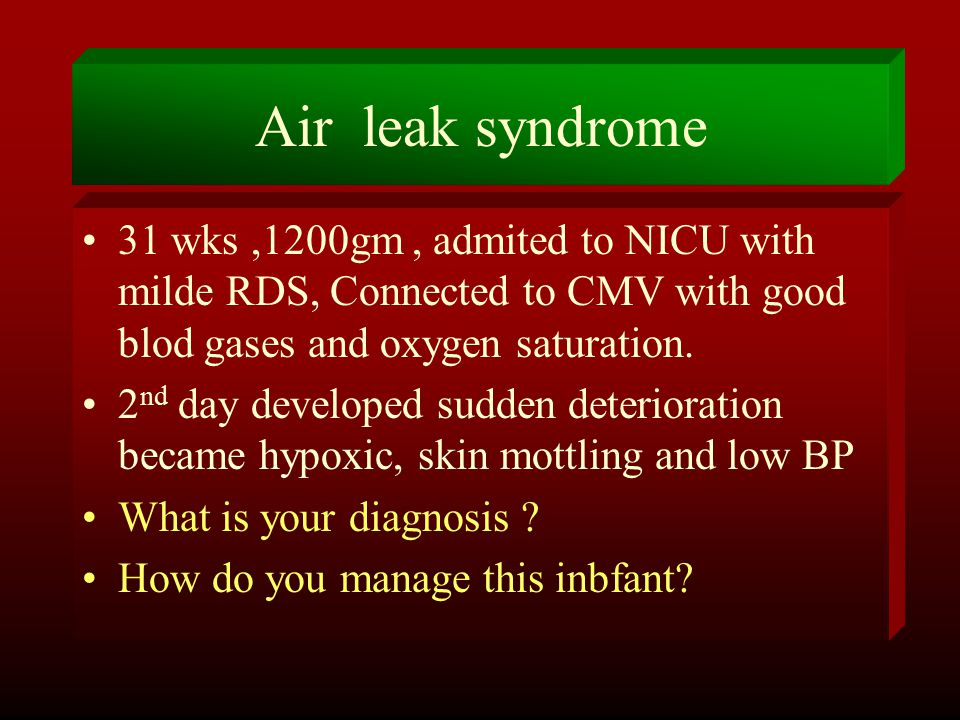 Air leak syndrome 31 wks ,1200gm , admited to NICU with milde RDS, Connected to CMV with good blod gases and oxygen saturation.