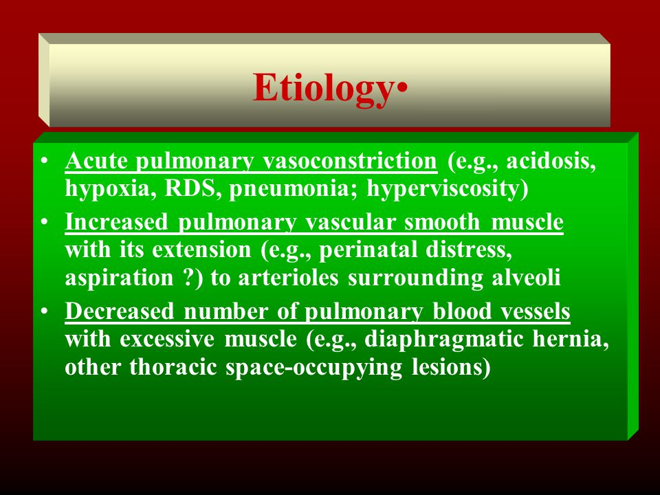 Etiology Acute pulmonary vasoconstriction (e.g., acidosis, hypoxia, RDS, pneumonia; hyperviscosity)