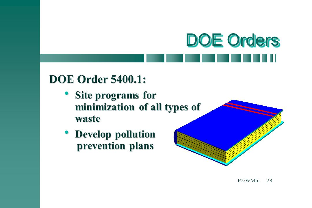 DOE Orders DOE Order 5400.1: Site programs for minimization of all types of waste. Develop pollution prevention plans.