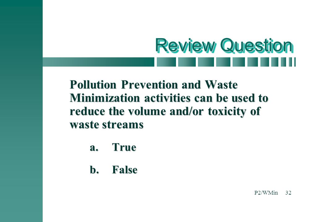 Review Question Pollution Prevention and Waste Minimization activities can be used to reduce the volume and/or toxicity of waste streams.