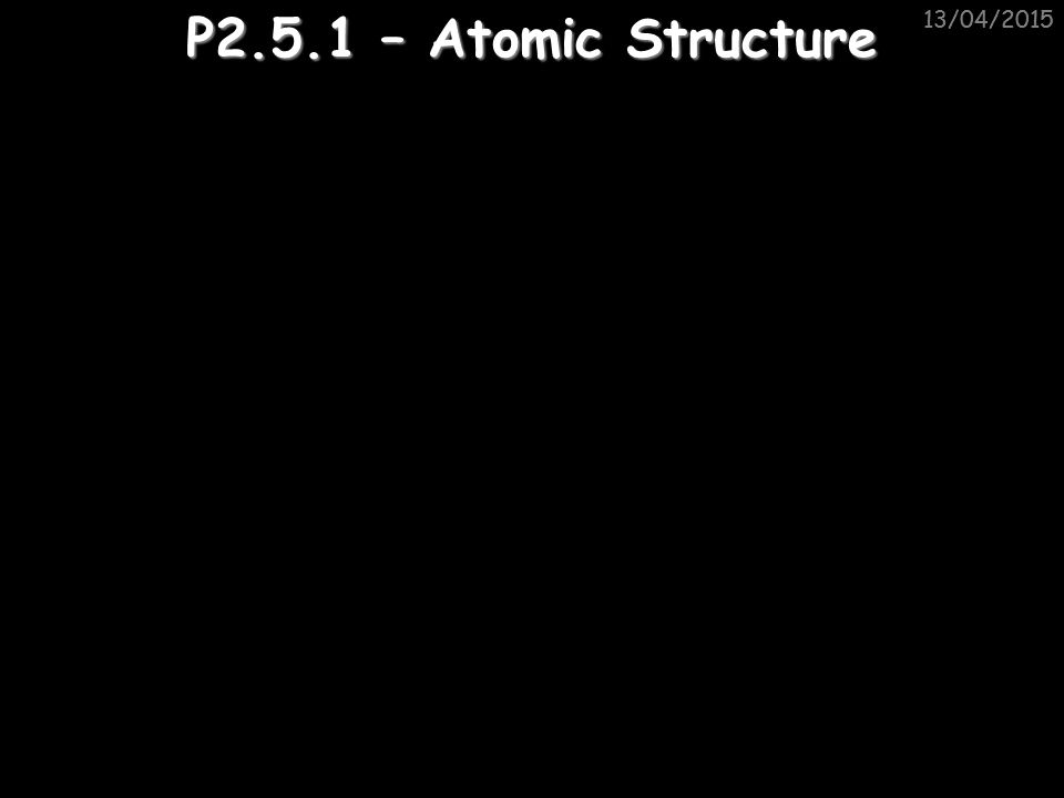 11/04/2017 11/04/2017 P2.5.1 – Atomic Structure